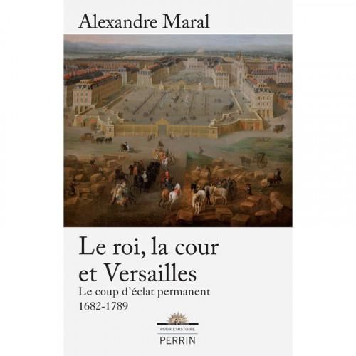 Le roi, la cour et Versailles - Le coup d'éclat permanent 1682-1789