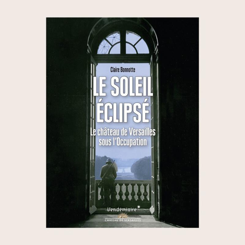 Le soleil éclipsé. Le château de Versailles sous l'occupation